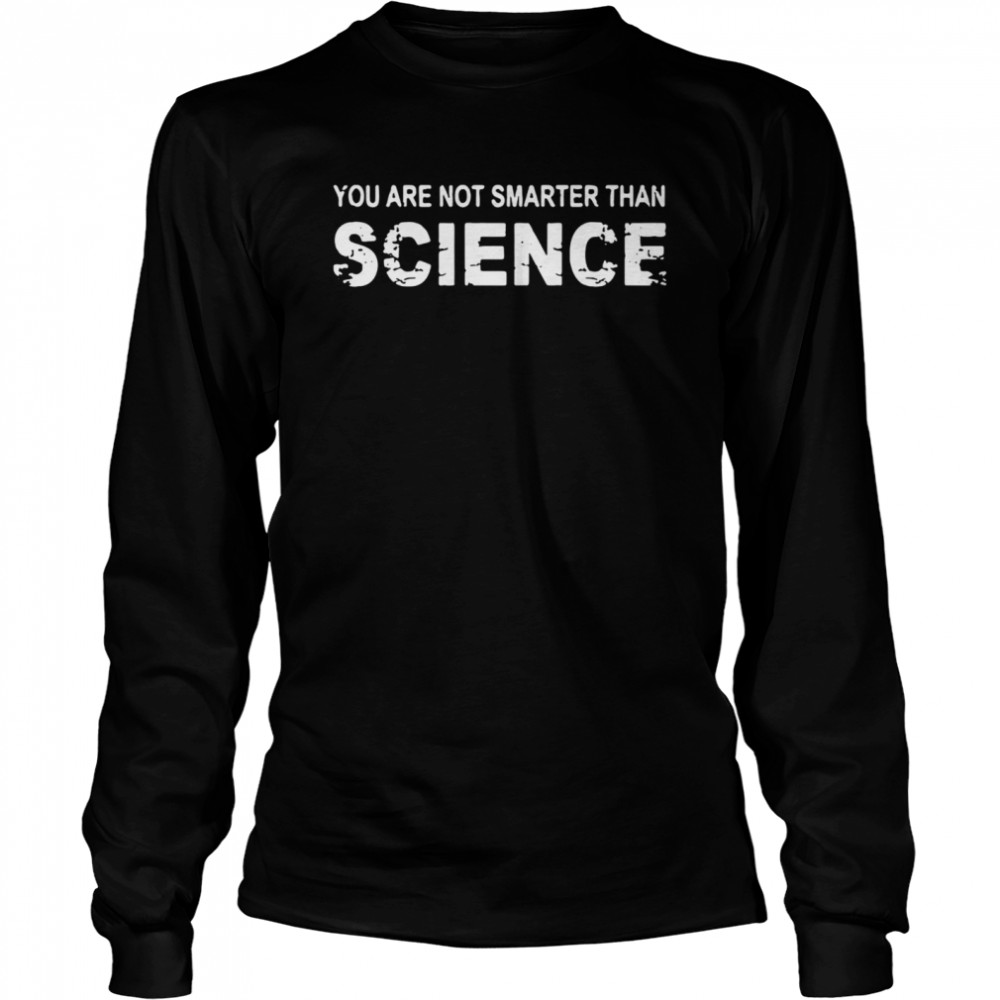 You Are Not Smarter Than Science shirt Long Sleeved T-shirt