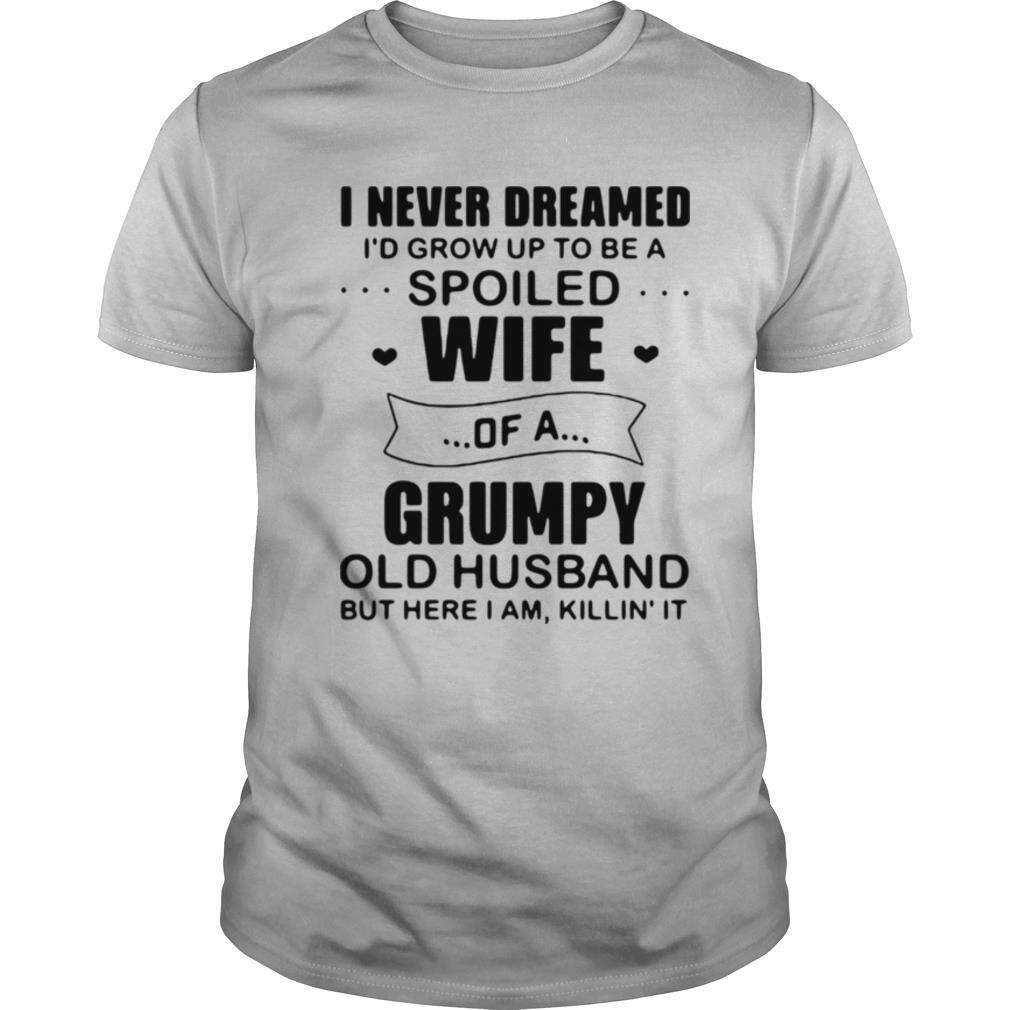I Never Dreamed I'd Grow Up To Be A Spoiled Wife Of A Grumpy Old Husband But Here I Am Killin' It shirt Classic Men's