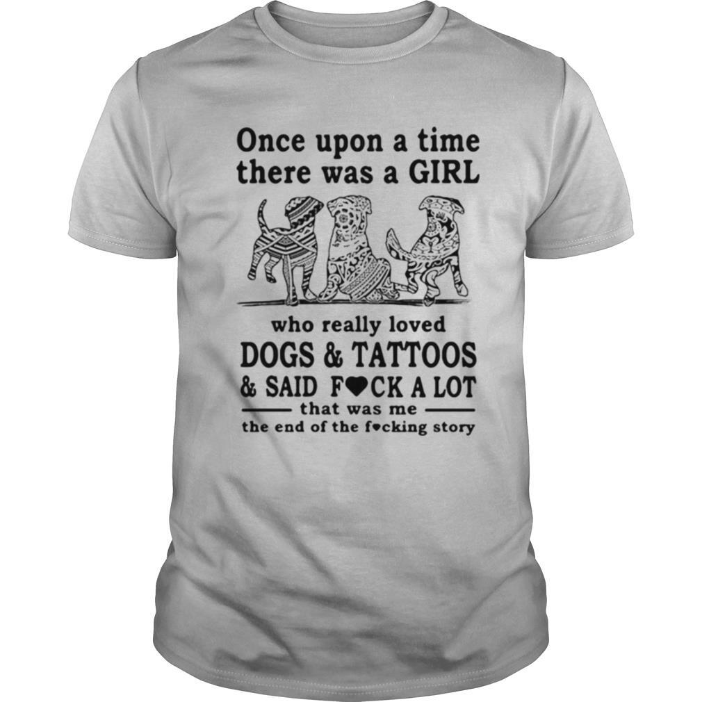 Once Upon A Time There Was A Girl Who Really Loved Dogs And Tattoos And Said Fuck A Lot That Was Me The End Of The Fucking Story shirt Classic Men's