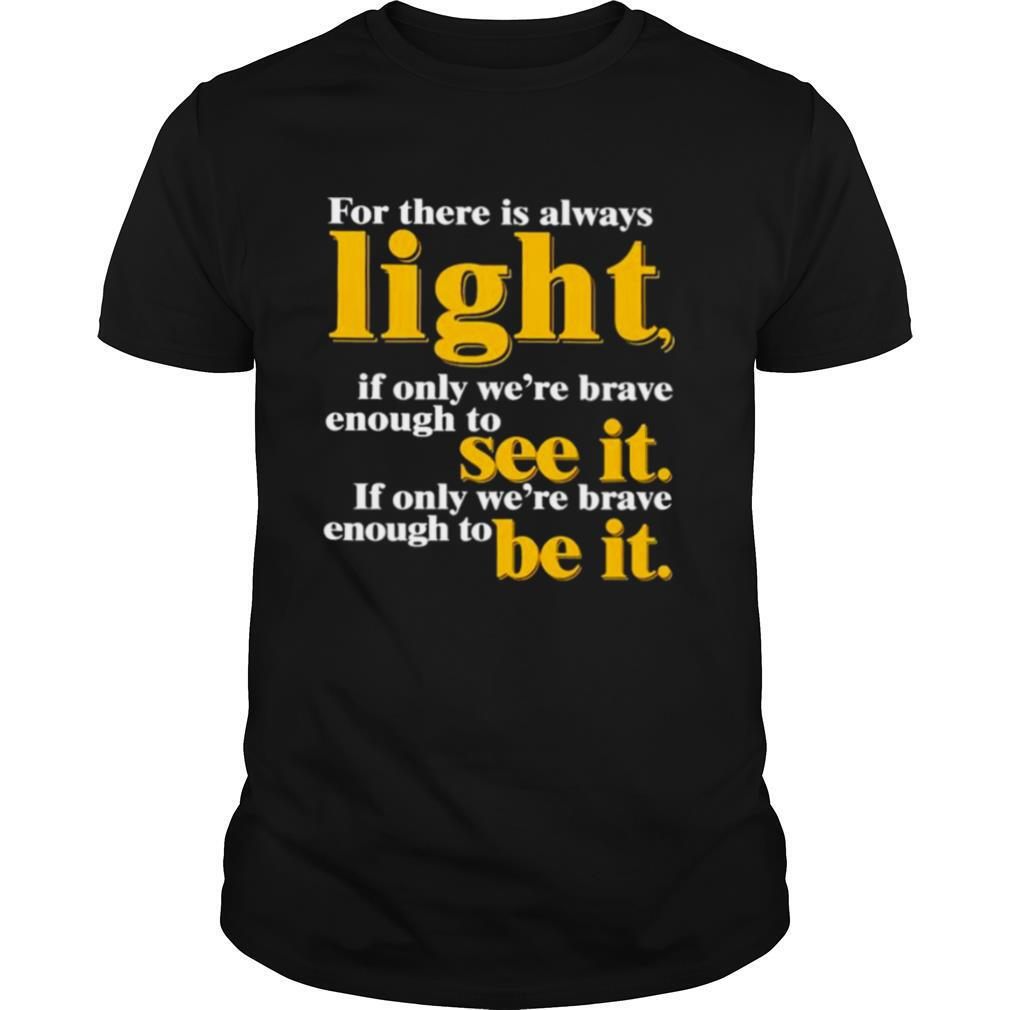 For there is always light if only we're brave enough to see it shirt Classic Men's