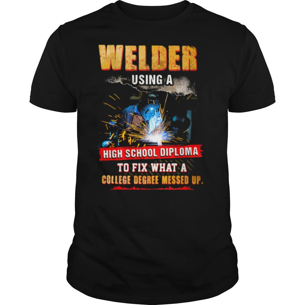 Welder Using A High School Diploma To Fix What A College Degree Messed Up shirt Classic Men's