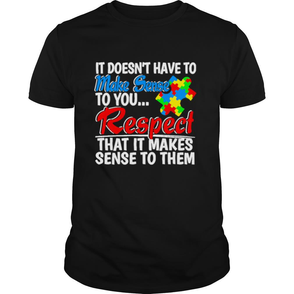 Autism it doesnt have to make sense to you respect shirt Classic Men's