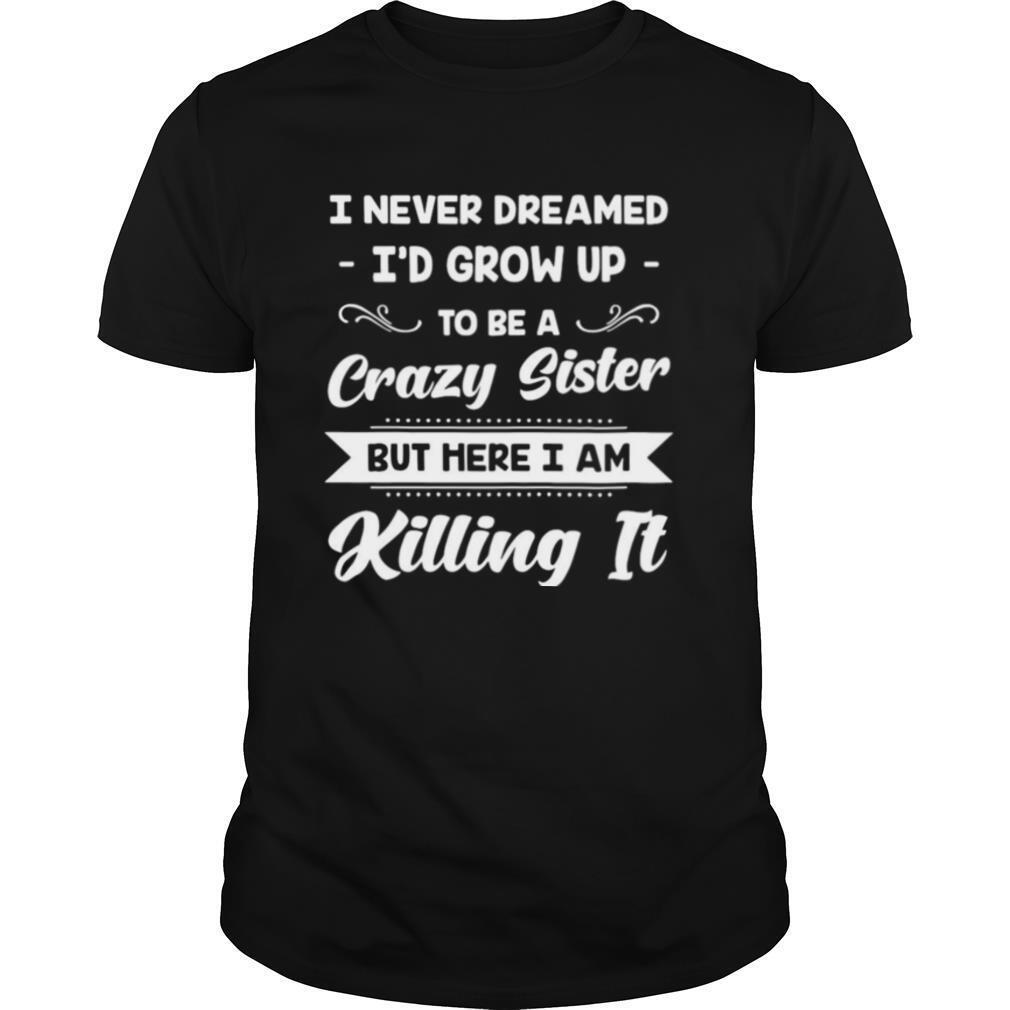 I Never Dreamed I'd Grow Up To Be A Crazy Sister But Here I Am Killing It shirt Classic Men's