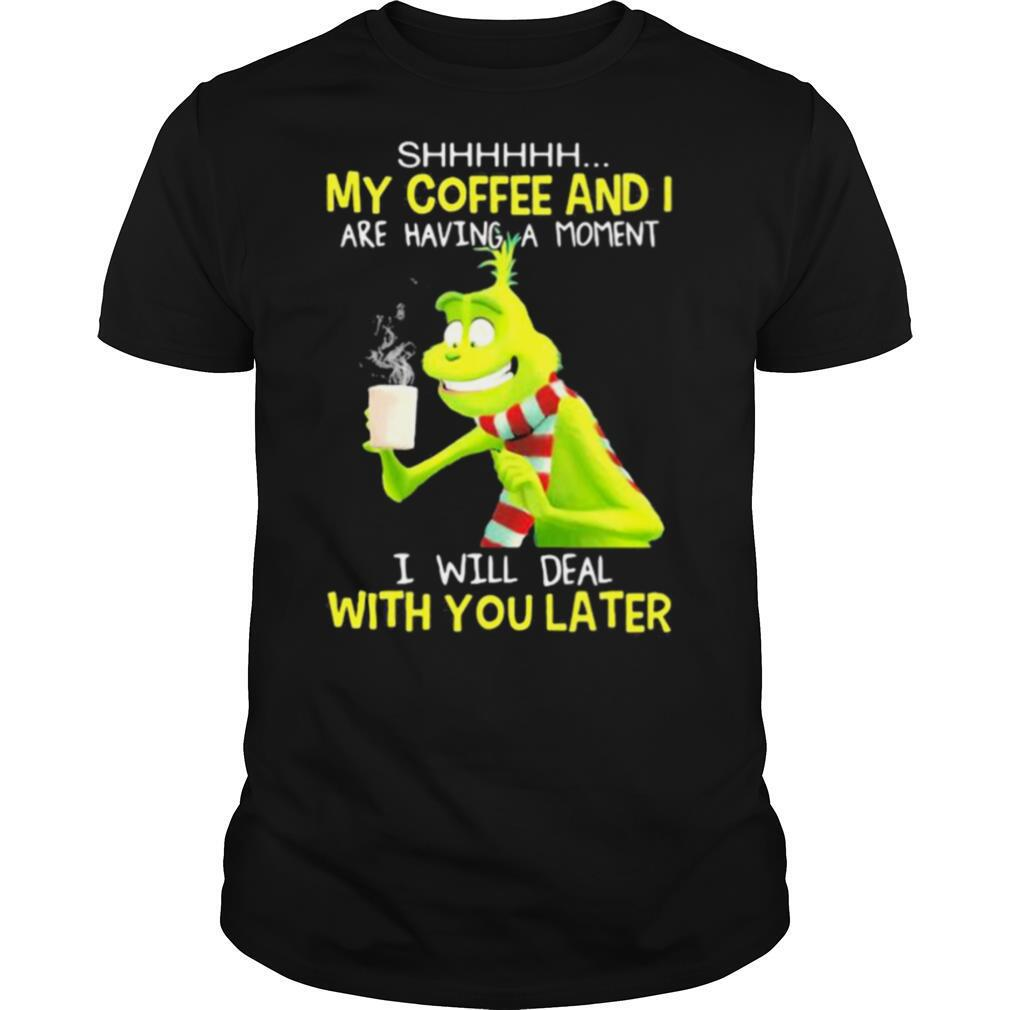 My Coffee And I Are Having A Moment I Will Deal With You Later Grinch shirt Classic Men's