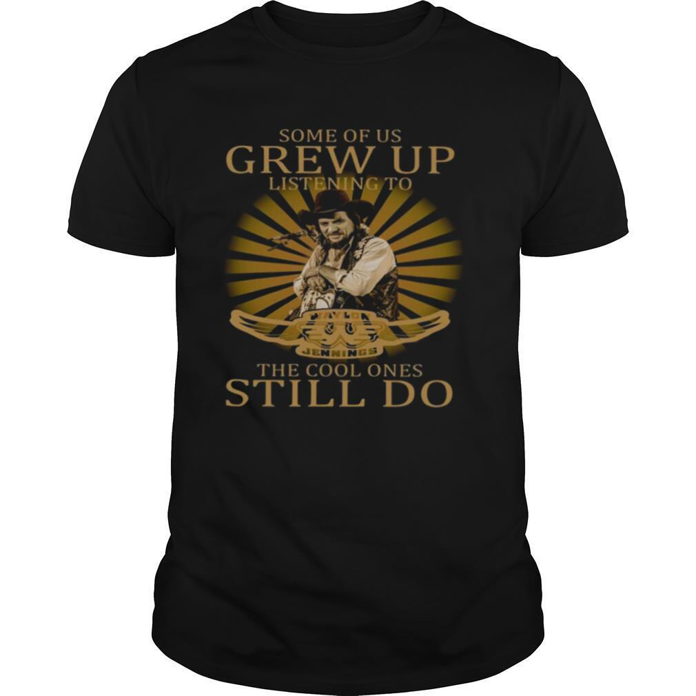 Some Of Us Grew Up Listening To Waylon Jennings The Cool Ones Still Do shirt Classic Men's