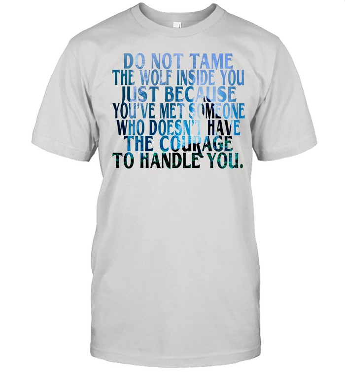 Do Not Tame The Wolf Inside You Just Because You've Met Someone Who Doesnt Have The Courage shirt Classic Men's T-shirt