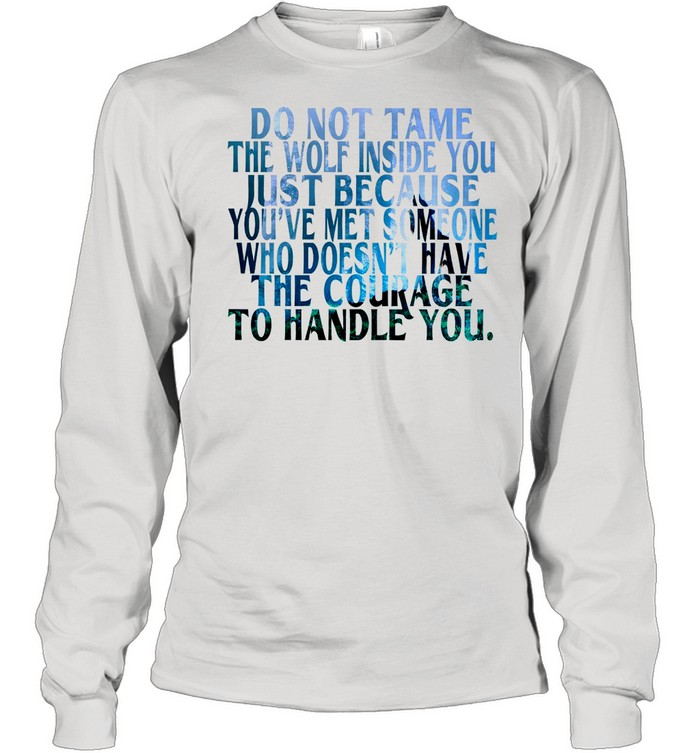 Do Not Tame The Wolf Inside You Just Because You've Met Someone Who Doesnt Have The Courage shirt Long Sleeved T-shirt