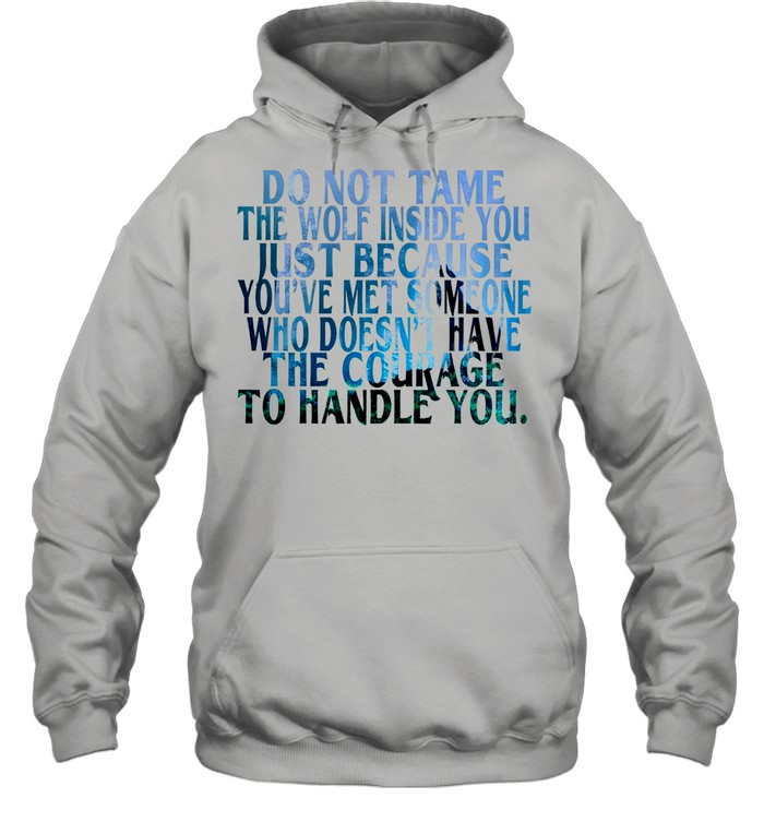 Do Not Tame The Wolf Inside You Just Because You've Met Someone Who Doesnt Have The Courage shirt Unisex Hoodie