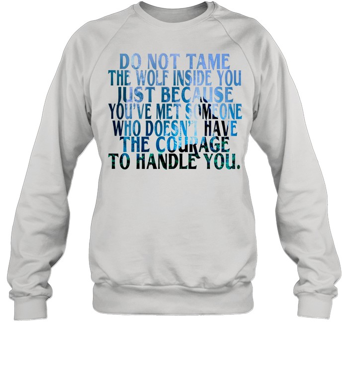 Do Not Tame The Wolf Inside You Just Because You've Met Someone Who Doesnt Have The Courage shirt Unisex Sweatshirt