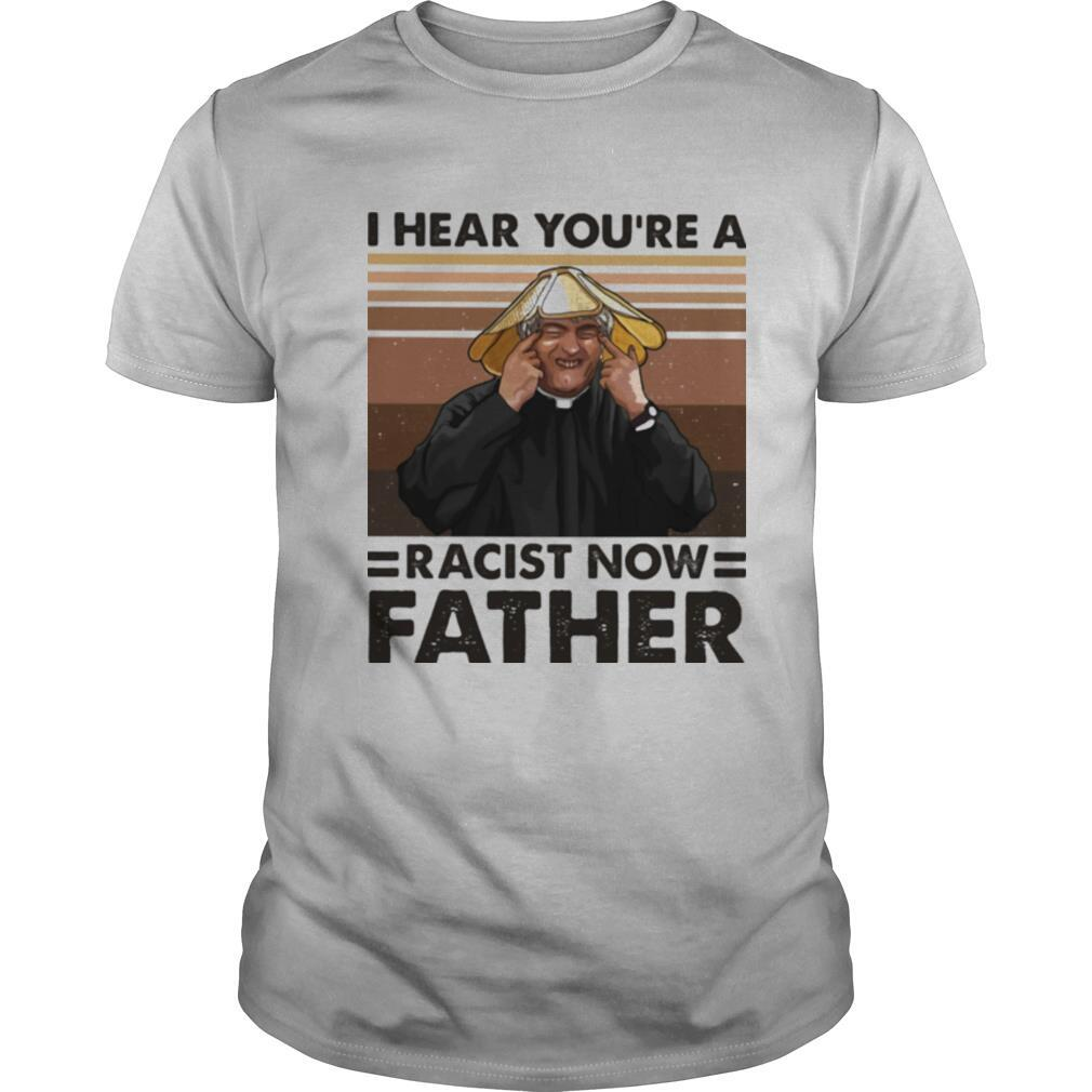 I Hear You're A Racist Now Father Vintage shirt Classic Men's