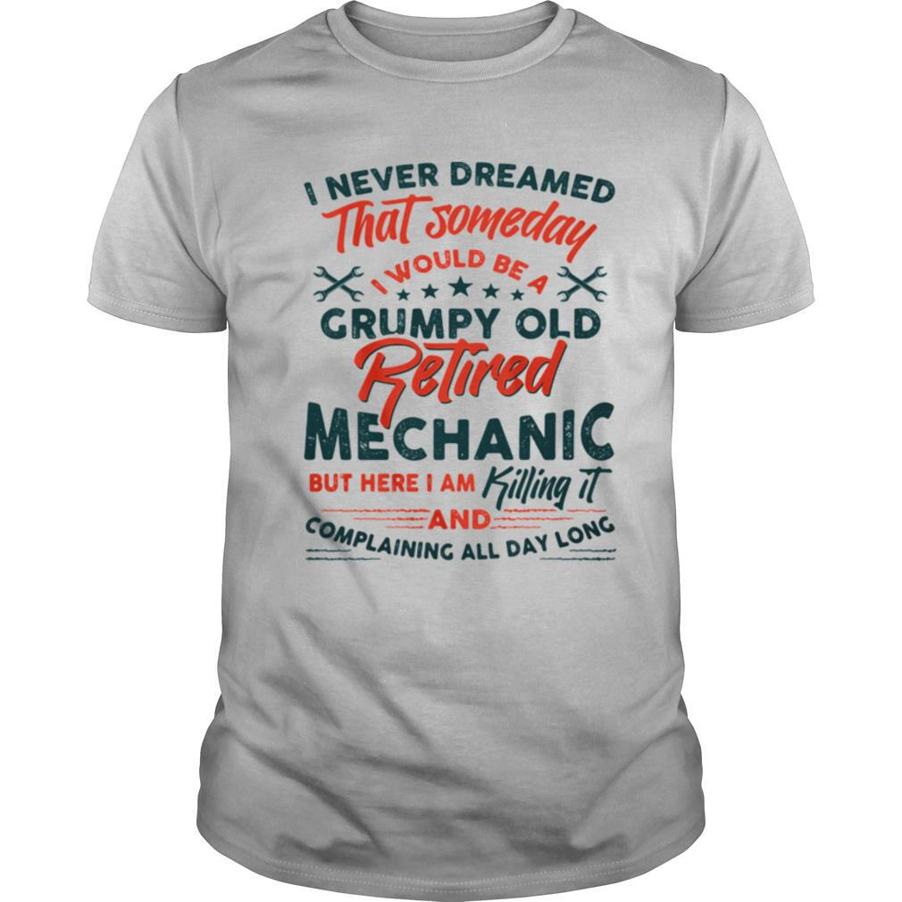 I Never Dreamed That Someday I Would Be A Grumpy Old Retired Mechanic But Here I Am Killing It And Complaining All Day Long shirt Classic Men's