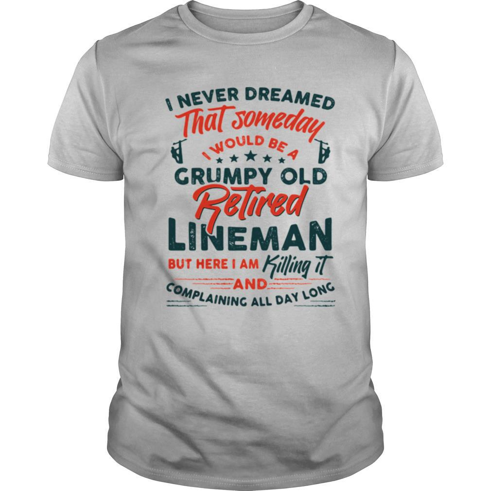I Never reamed That Someday I Would Be A Grumpy Old Retired Lineman But Here I Am Killing It And Complaining All Day Long shirt Classic Men's