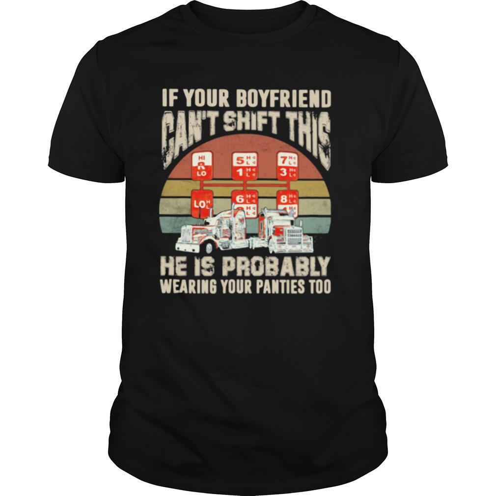 If Yur Boyfriend Can't Shift This He Is Probably Wearing Your Panties Too Trucker Vintage shirt Classic Men's