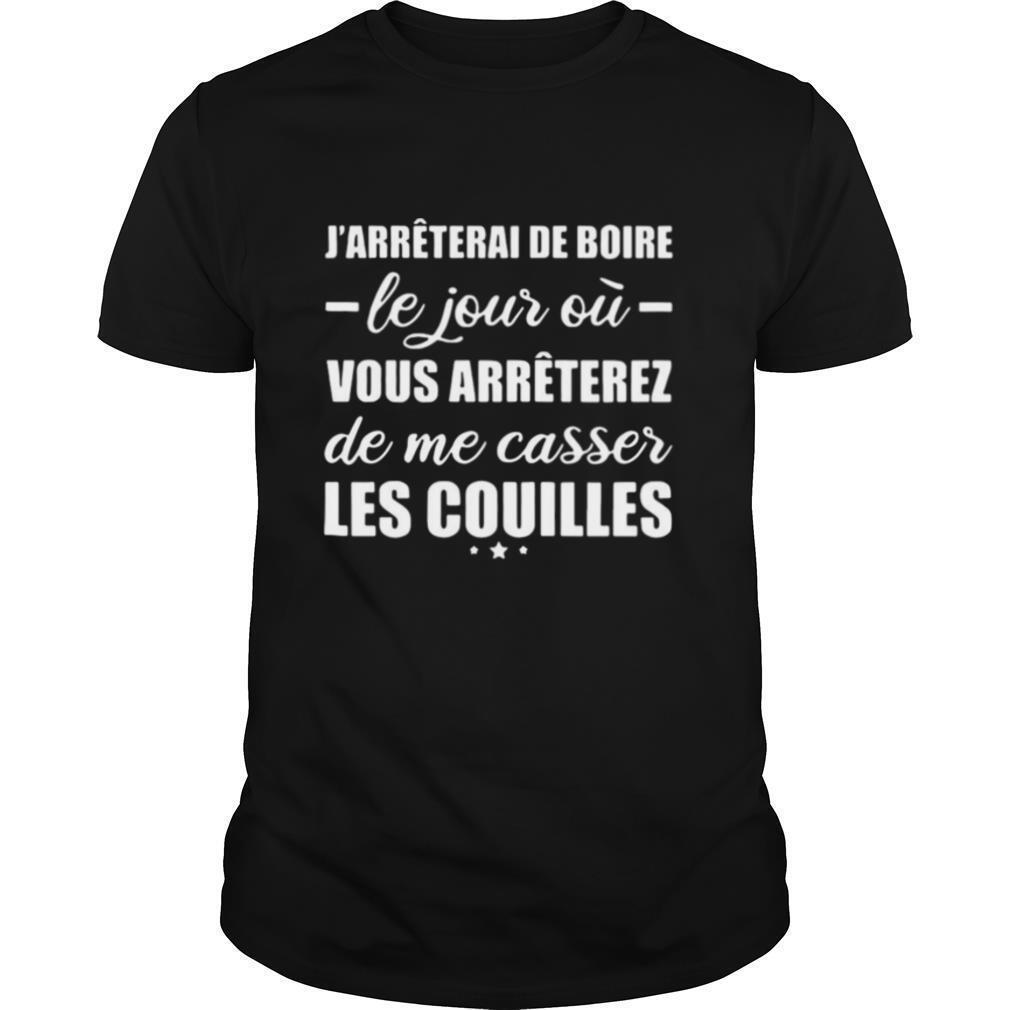 J'arrêterai De Boire Le Jour Où Vous Arrêterez De Me Casser Les Couilles shirt Classic Men's