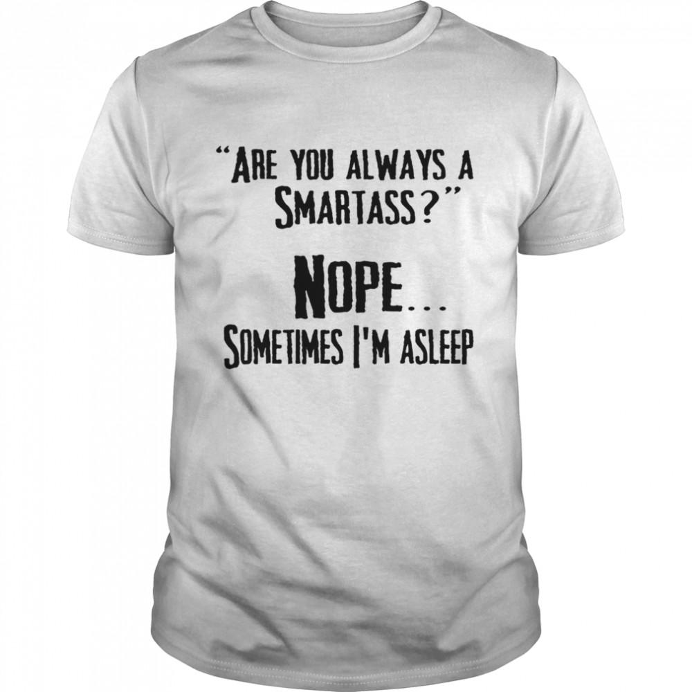 Are you always a smartass nope sometimes i'm asleep shirt