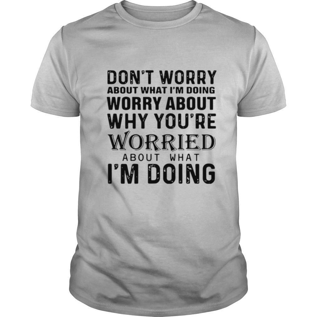 Don't Worry About What I'm Doing Worry About Why You're Worried About What I'm Doing shirt Classic Men's
