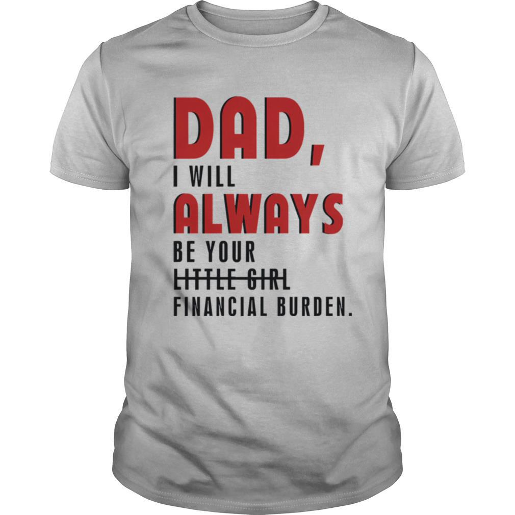 Father day Dad I will always be your little girl financial burden shirt Classic Men's