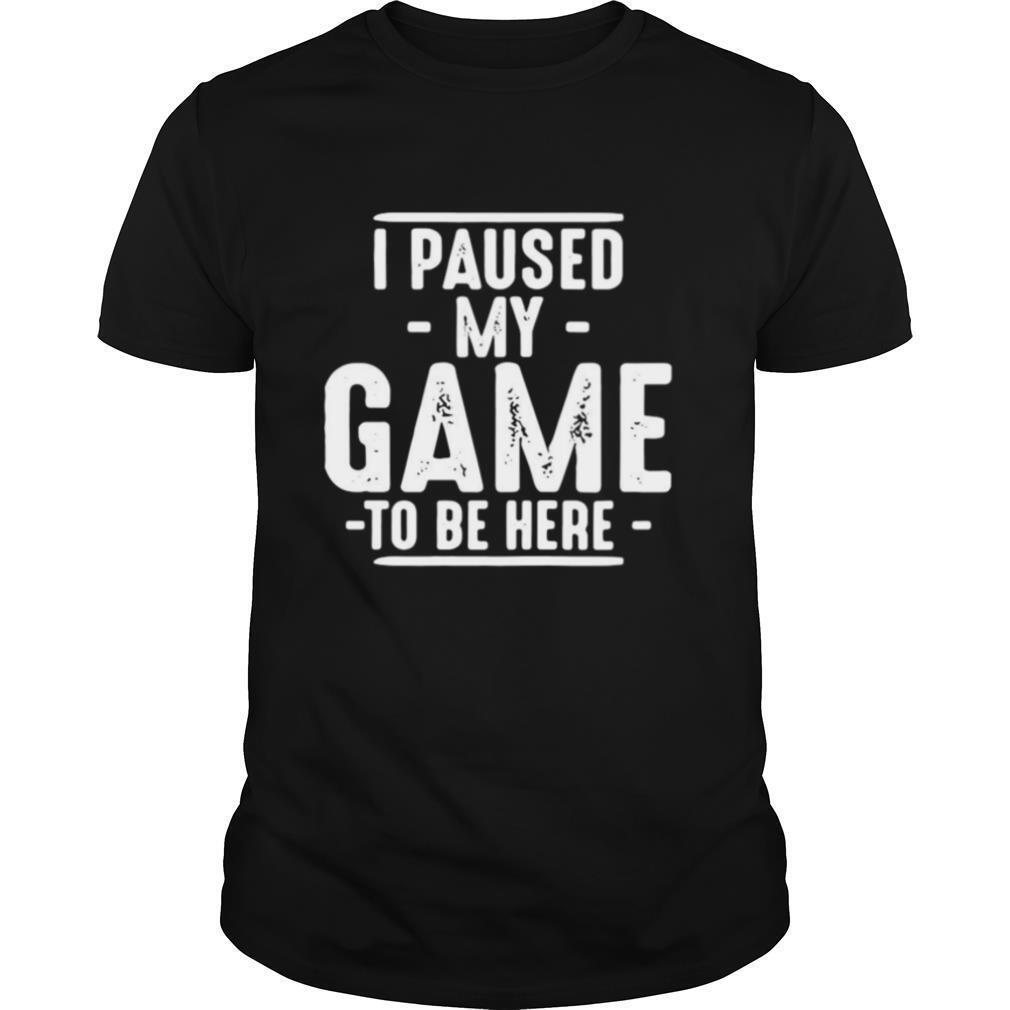 I Paused My Game To Be Here Graphic Novelty Sarcastic shirt Classic Men's