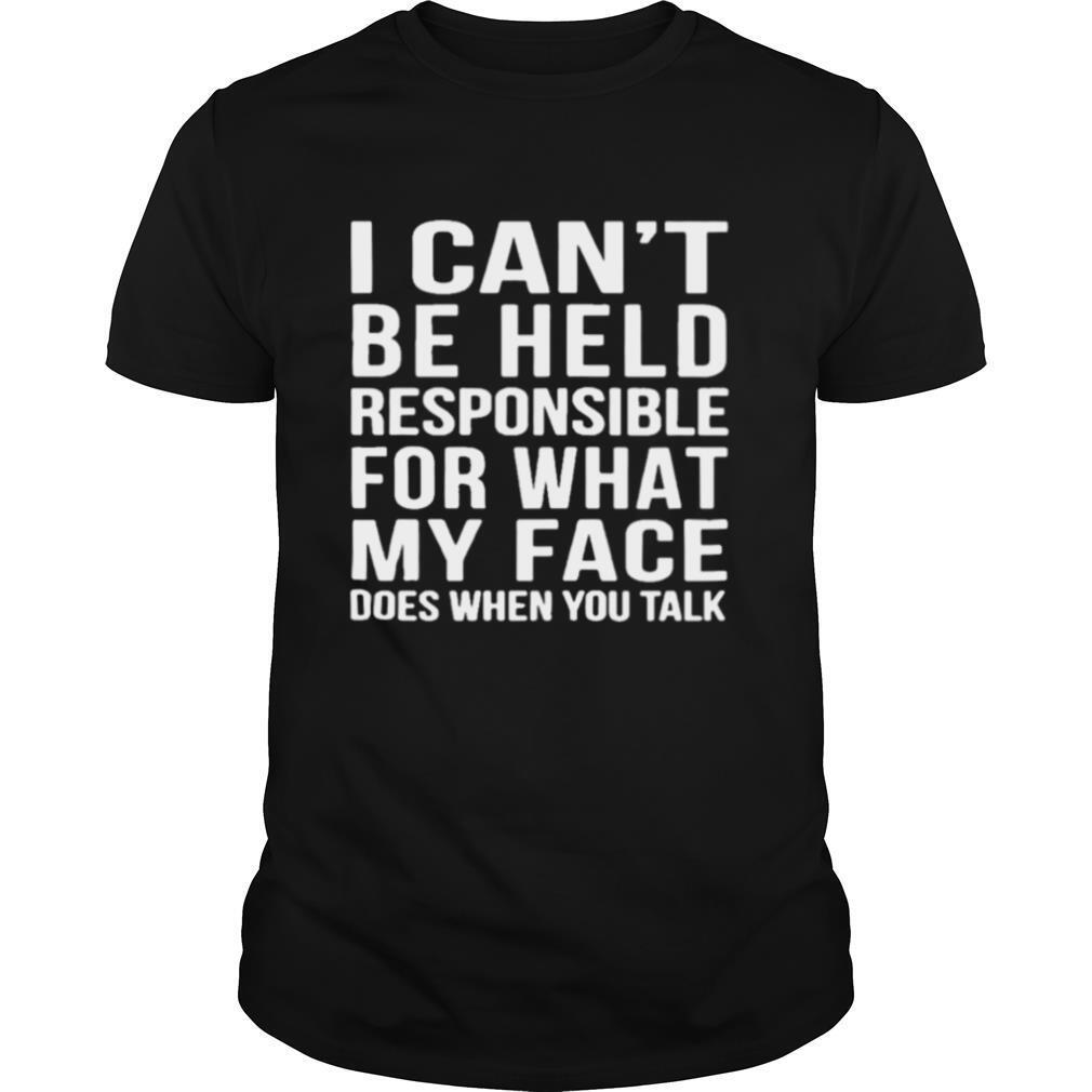 I can't beheld responsible for what my face does when you you talk shirt Classic Men's