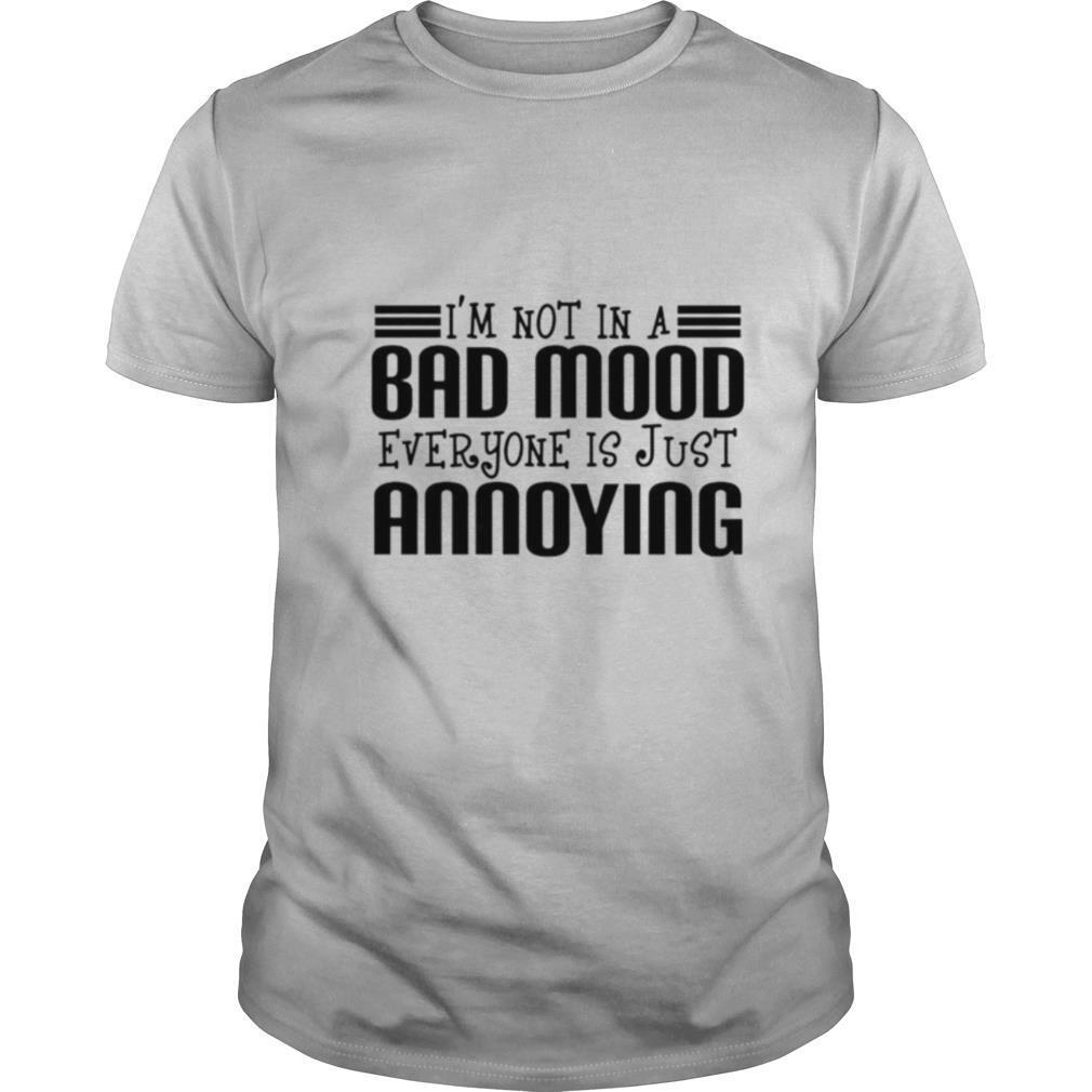 I'm Not In A Bad Mood Everyone Is Just Annoying shirt Classic Men's