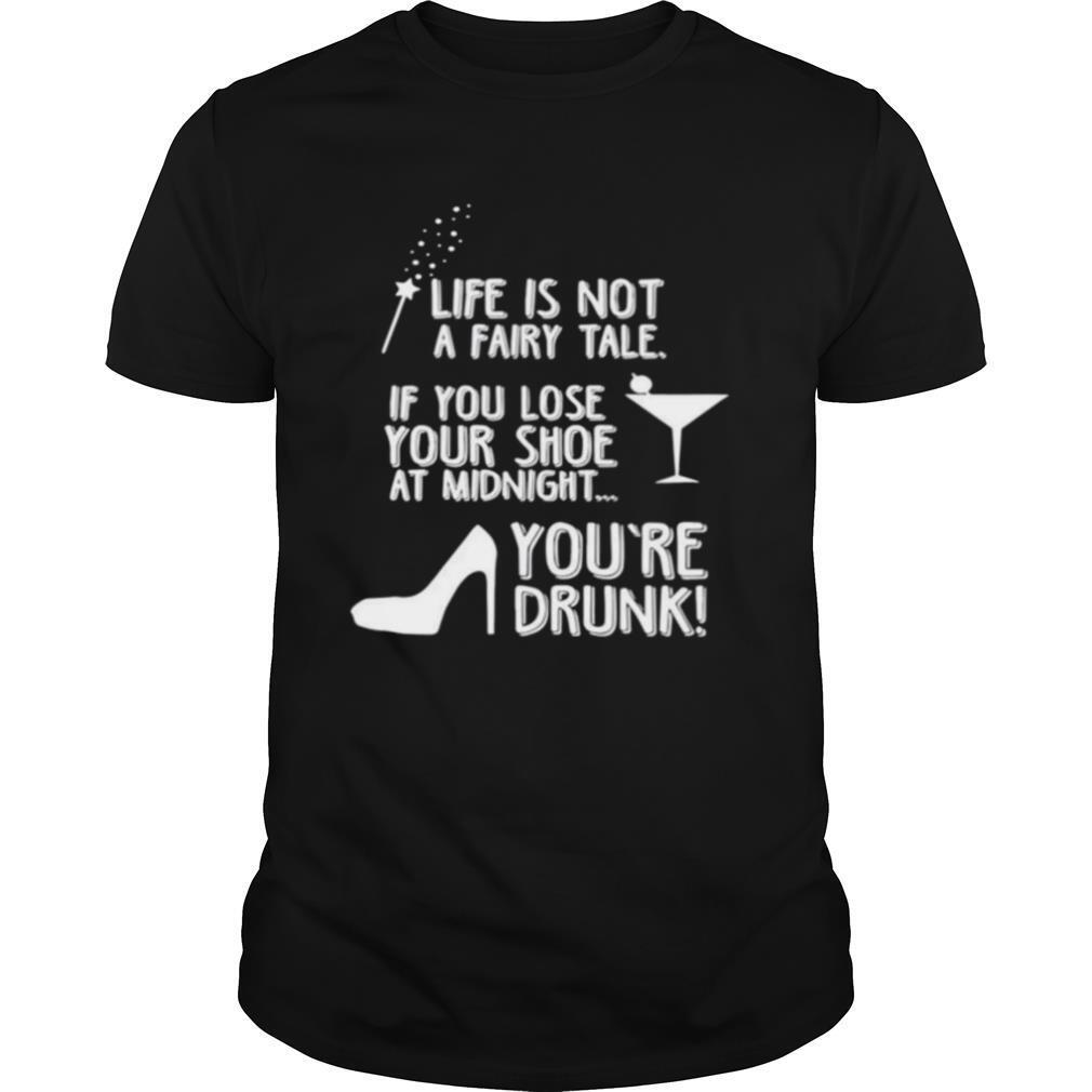 Life is not a fairy tale if you lose your shoe at midnight youre drunk shirt Classic Men's