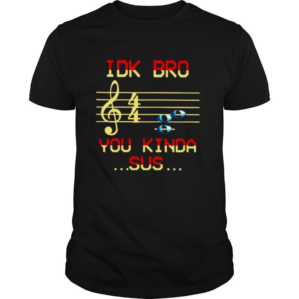 Musical IDK Bro You Kinda Sus shirt Classic Men's
