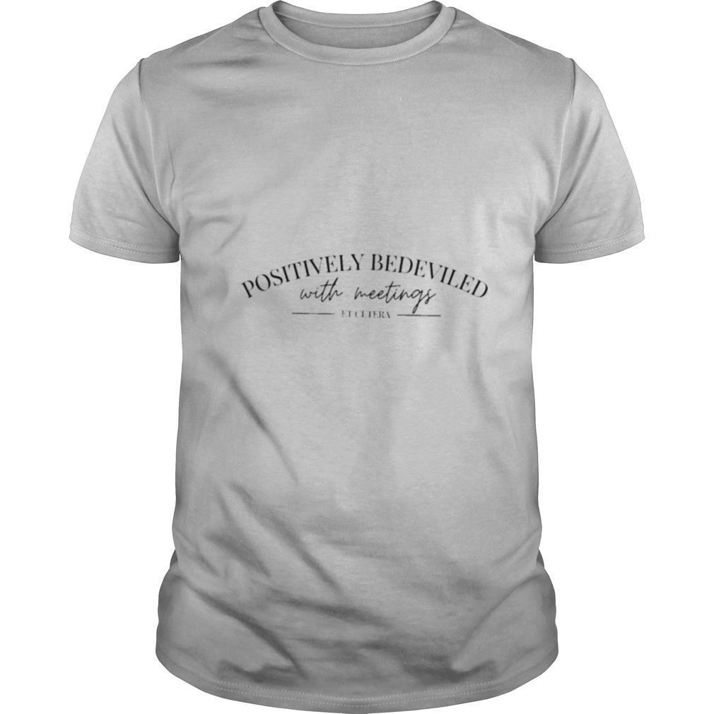Positively bedeviled with meetings et getera shirt Classic Men's