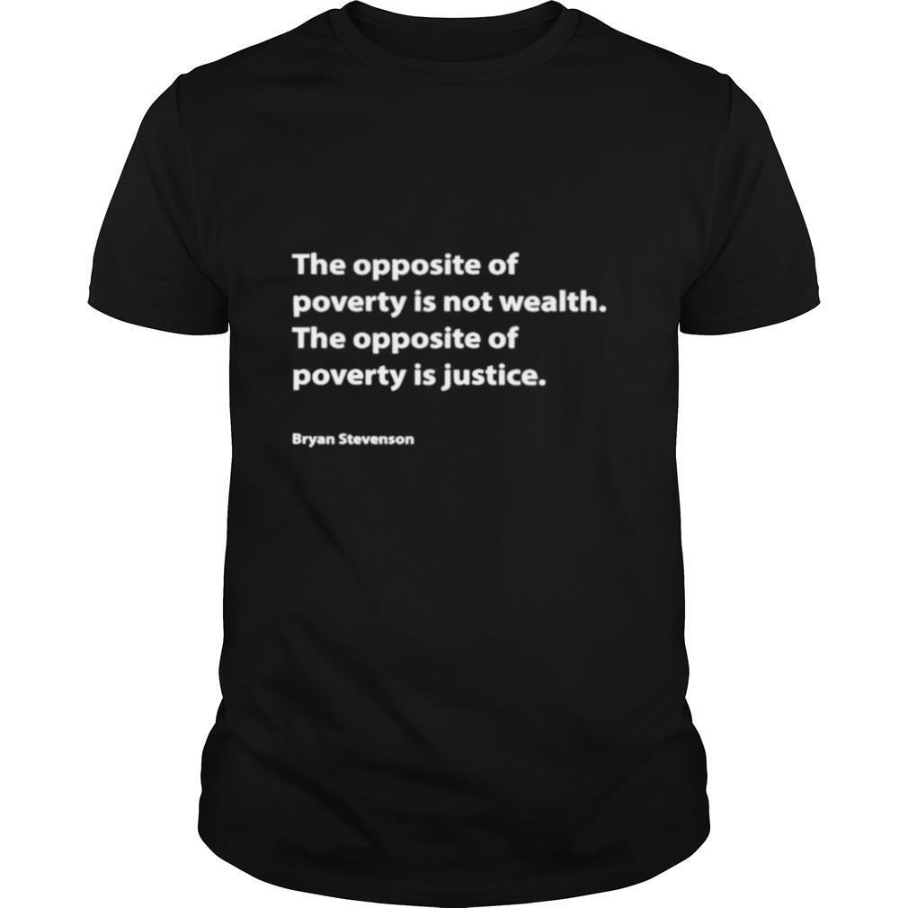 The opposite of poverty is not wealth the opposite of poverty is justice bryan stevenson shirt Classic Men's
