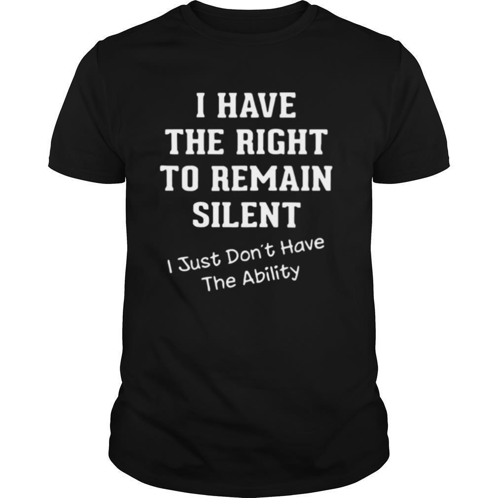 I Have The Right To Remain Silent I Just Don't Have The Ability shirt Classic Men's