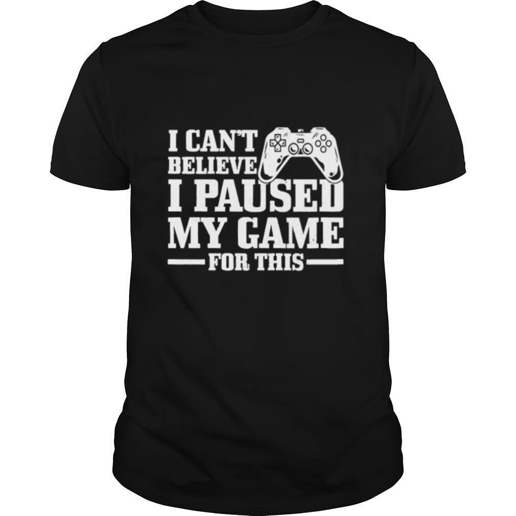 I Can't Believe I Paused My Game For This Gaming Gamer shirt Classic Men's