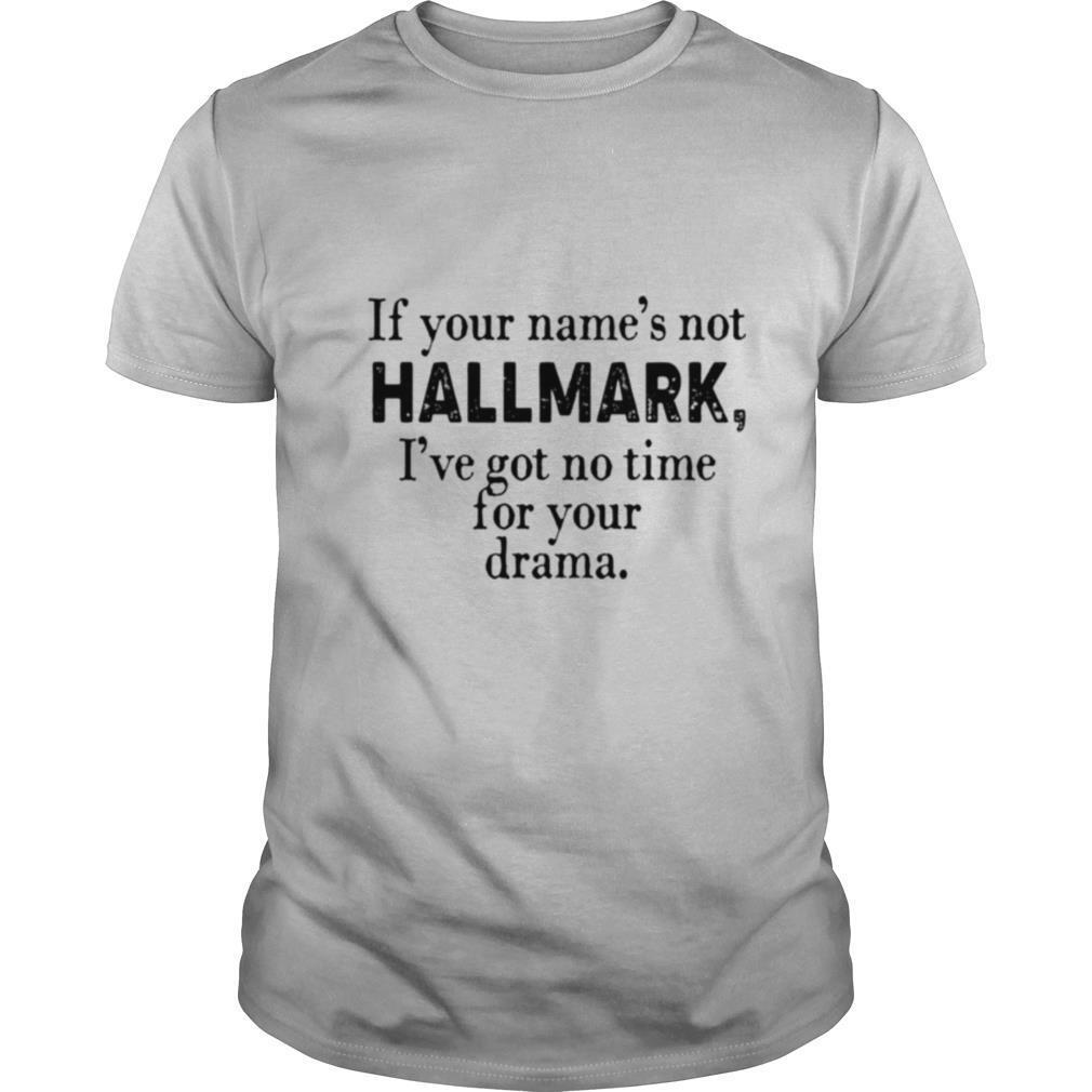 If your names not Hallmark Ive got no time for your drama shirt Classic Men's