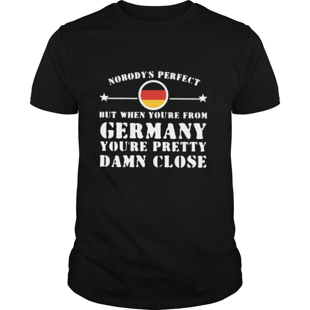 Nobodys Perfect But When Youre From Germany Youre Pretty Damn Close shirt Classic Men's