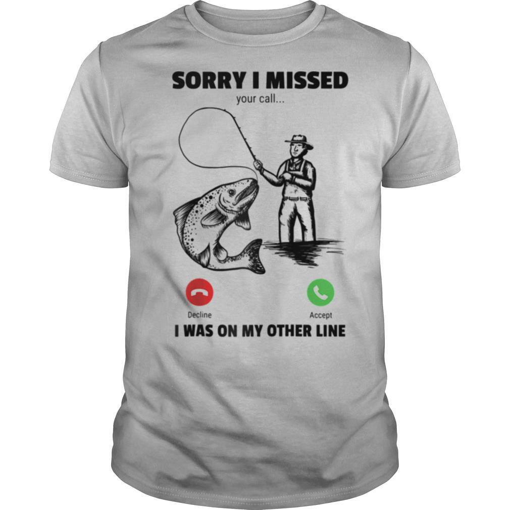 Sorry I Missed Your Call Was On Other Line Fishing shirt Classic Men's