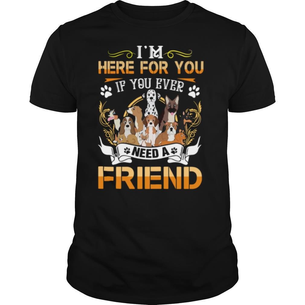 Im Here For You If You Ever Need A Friend Dogs shirt Classic Men's