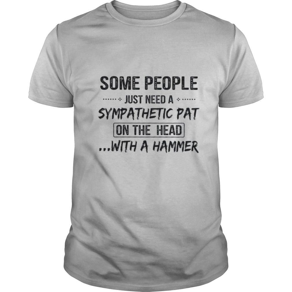 Some People Just Need A Sympathetic Pat On The Head With A Hammer shirt Classic Men's