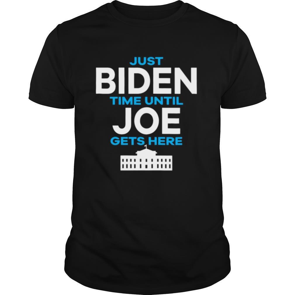 Just Biden Time Until Joe Gets Here shirt Classic Men's