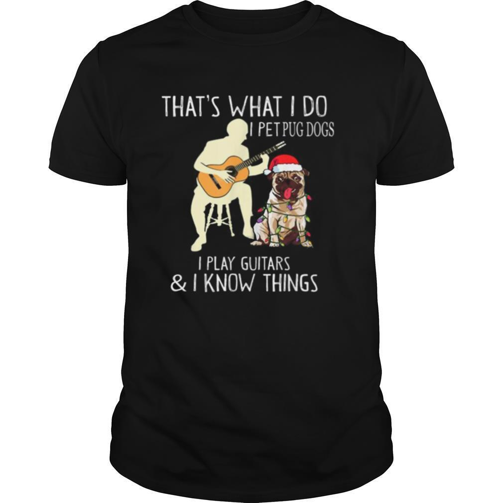 Thats What I Do I Pet Pug Dogs I Play Guitars and I Know Things shirt Classic Men's