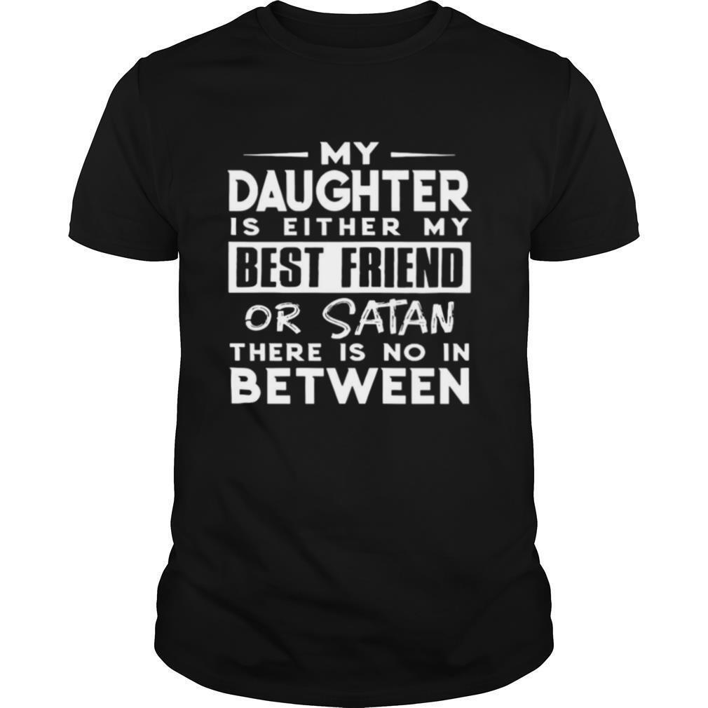My Daughter Is Either My Best Friend Or Satan There Is No In Between shirt Classic Men's