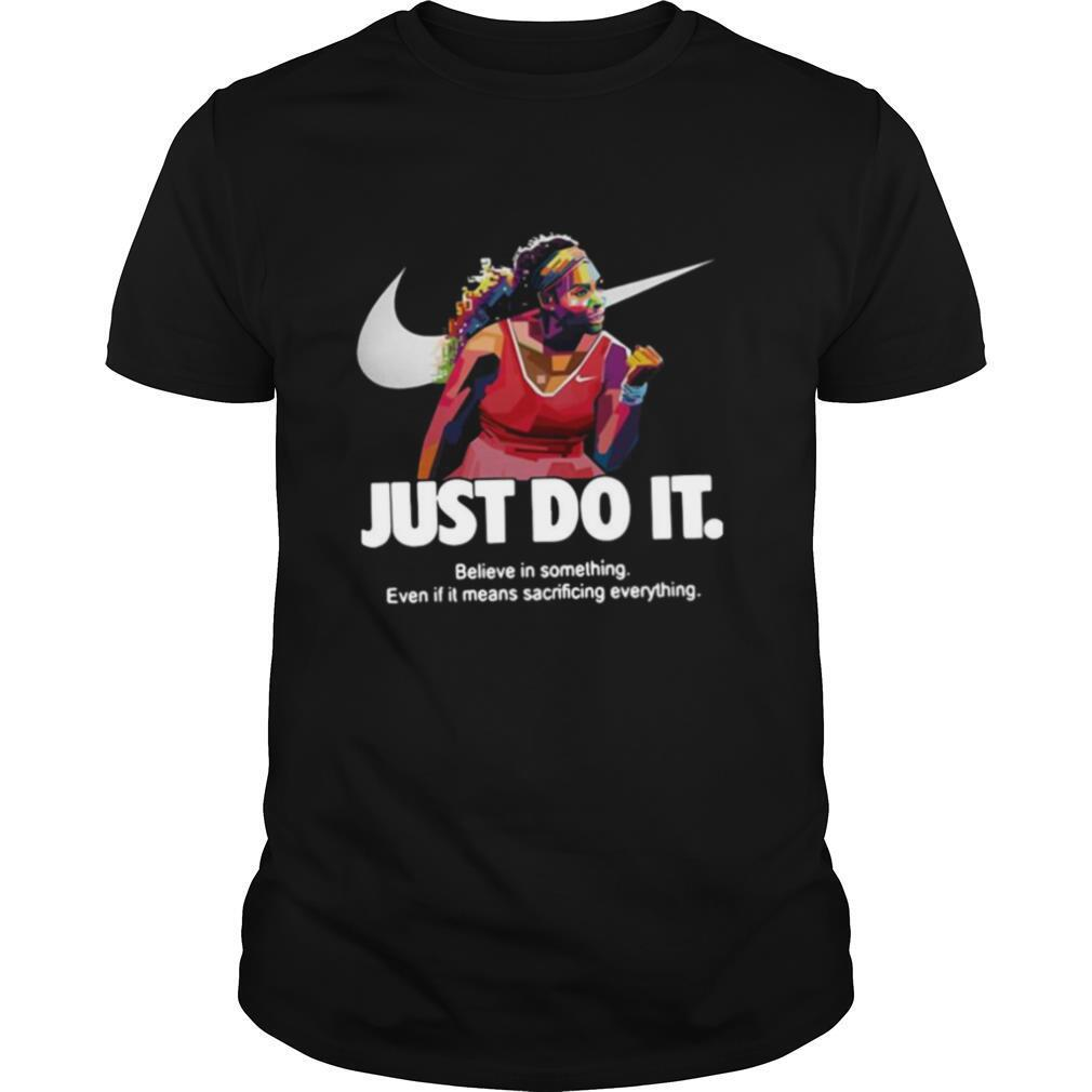 Serena Williams Nike Just Do It Believe In Something Even If It Means Sacrificing Everything shirt Classic Men's