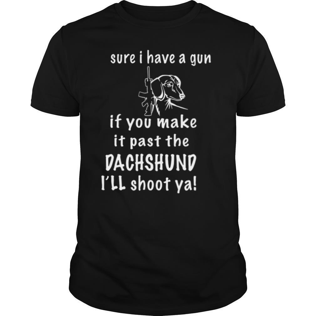 Sure I Have A Gun If You Make It Past The Dachshund I'll Shoot Ya shirt Classic Men's