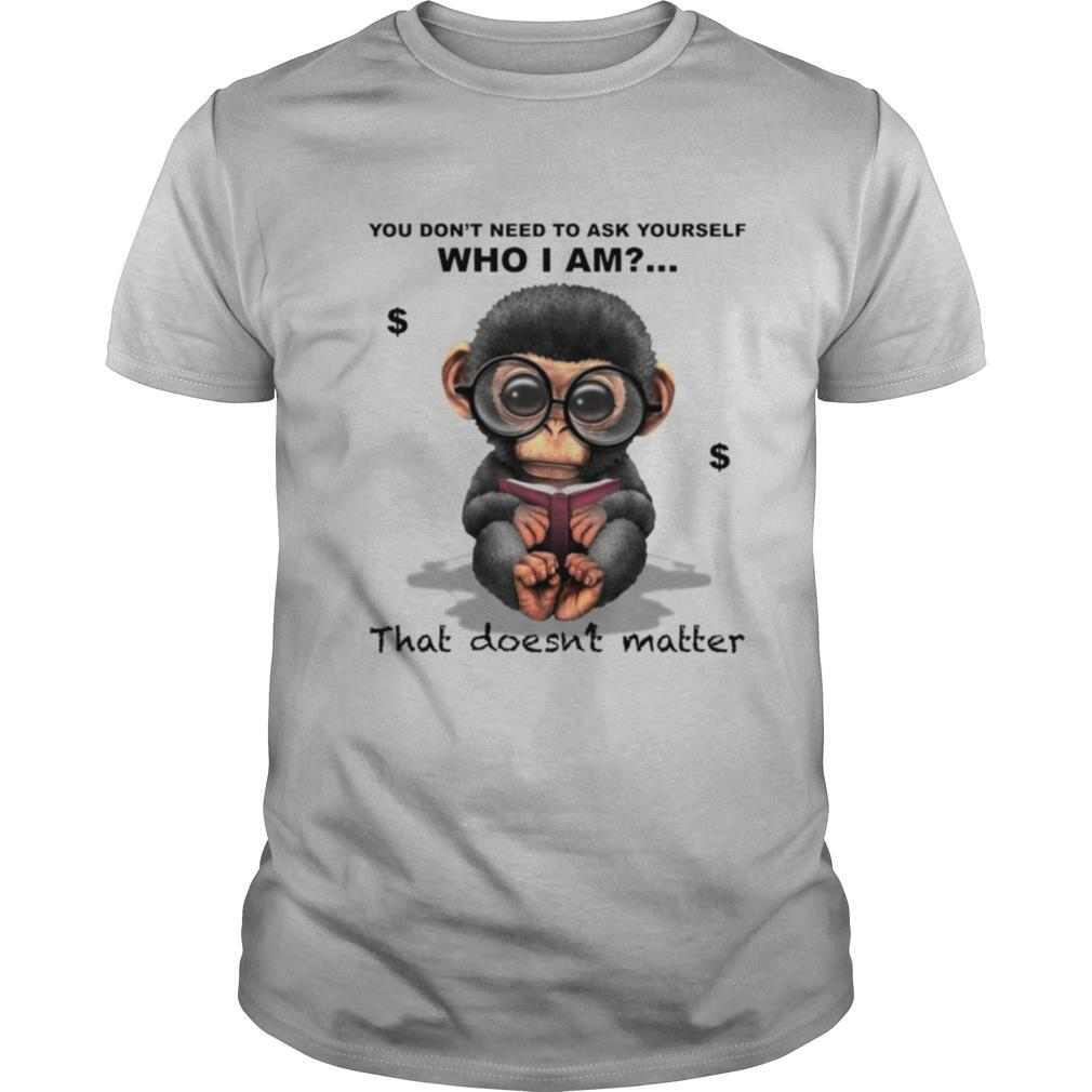 You Don't Need To Ask Yourself Who I Am That Doesn't Matter Monkey shirt Classic Men's