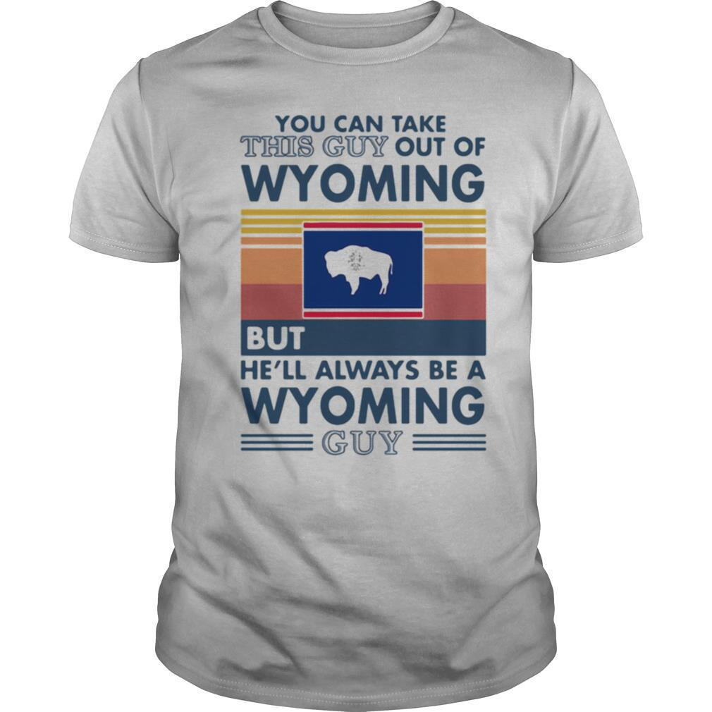 You can take this guy out of wyoming but hell always be a wyoming guy vintage retro shirt Classic Men's