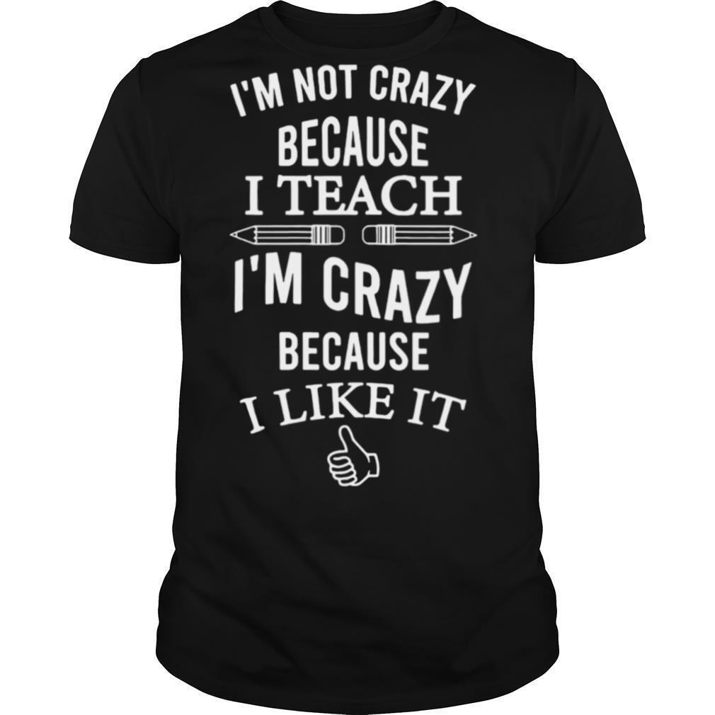 Im Not Crazy Because I Teach Im Crazy Because I Like It shirt Classic Men's