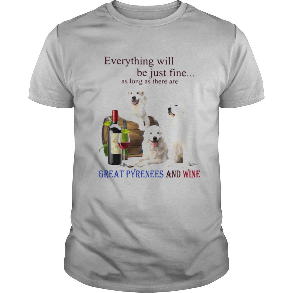 Everything Will Be Just Fine As Long As There Are Great Pyrenees And Wine shirt Classic Men's