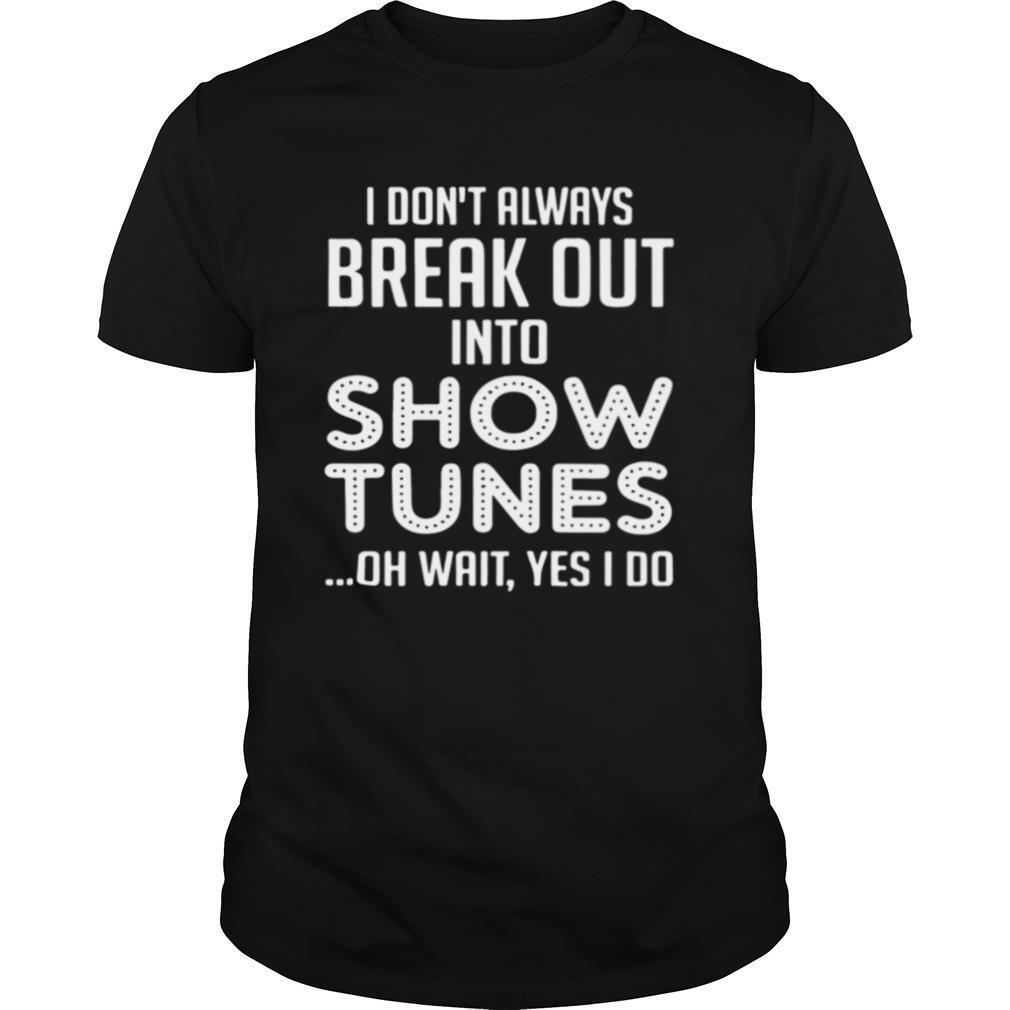 I Don't Always Break Out Into Show Tunes Oh Wait Yes I Do shirt Classic Men's