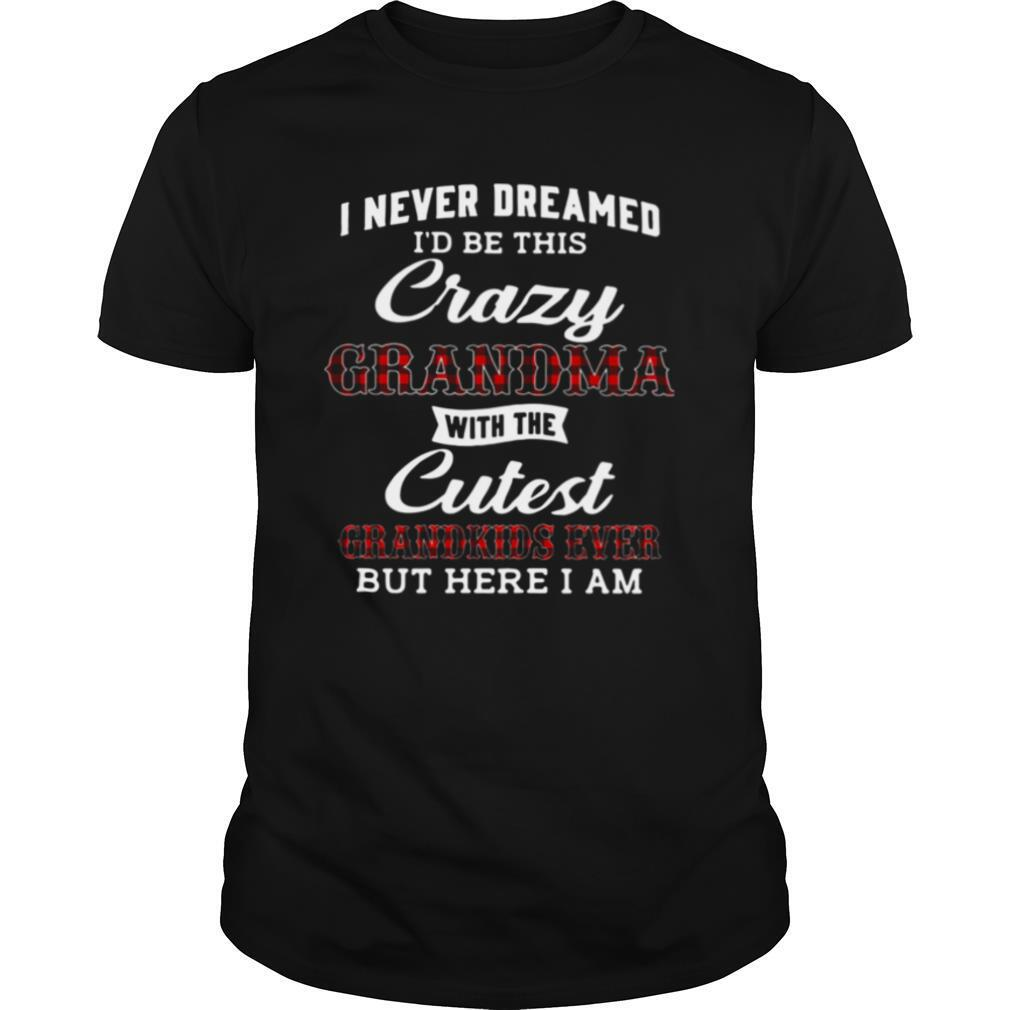I Never Dreamed I'd Be This Crazy Grandma With The Cutest Grandkids Ever But Here I Am shirt Classic Men's