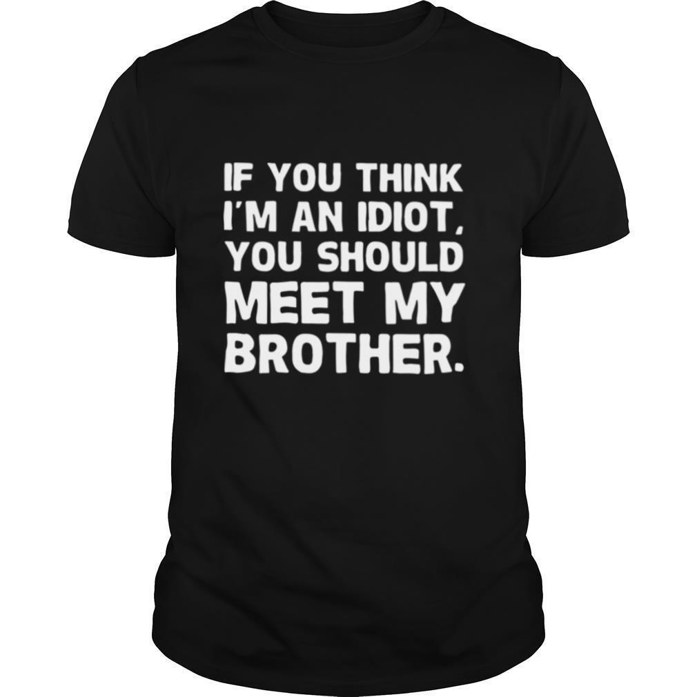 If You I'm An Idiot You Should Meet My Brother shirt Classic Men's