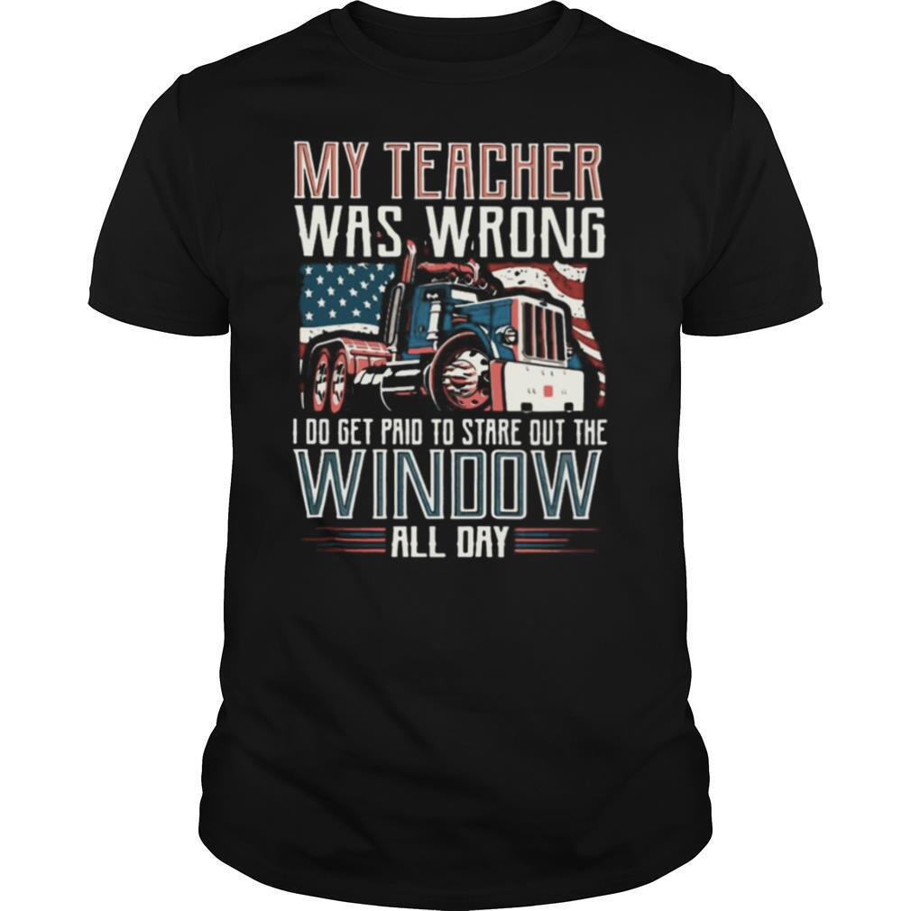 Trucker My Teacher Was Wrong I Do Get Paid To Stare Out The Window All Day shirt Classic Men's