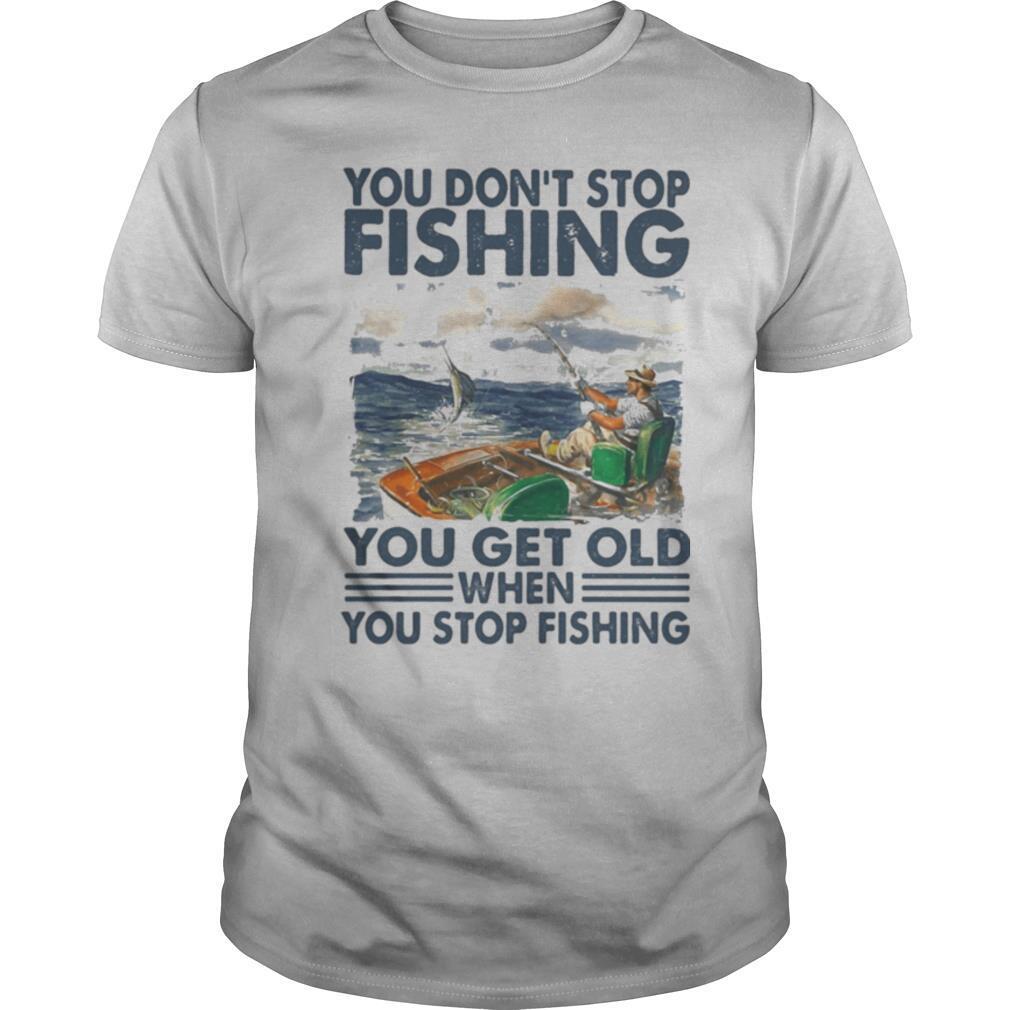 You don't stop fishing you get old when you stop fishing shirt Classic Men's