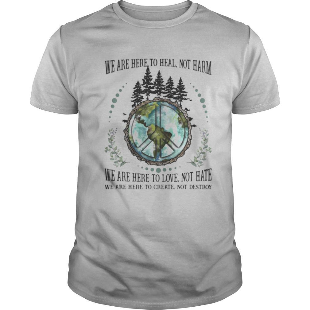 We Are Here To Heal Not Harm We Are Here To Love Not Hate We Are Here To Creat Not Destroy Earth shirt Classic Men's